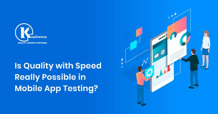 Is Quality with Speed Really Possible in Mobile App Testing